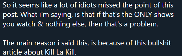 """Twitter Screenshot: """"So it seems like a lot of idiots missed the point of this post. What i'm saying, is that if that's the ONLY shows you watch & nothing else, then that's a problem.""""  """"The main reason i said this, is because of this bullshit article about Kill La Kill."""""""